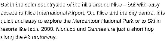 Set in the calm countryside of the hills around Nice – but with easy access to Nice International Airport, Old Nice and the city centre. It is quick and easy to explore the Mercantour National Park or to Ski in resorts like Isola 2000. Monaco and Cannes are just a short hop along the A8 motorway.